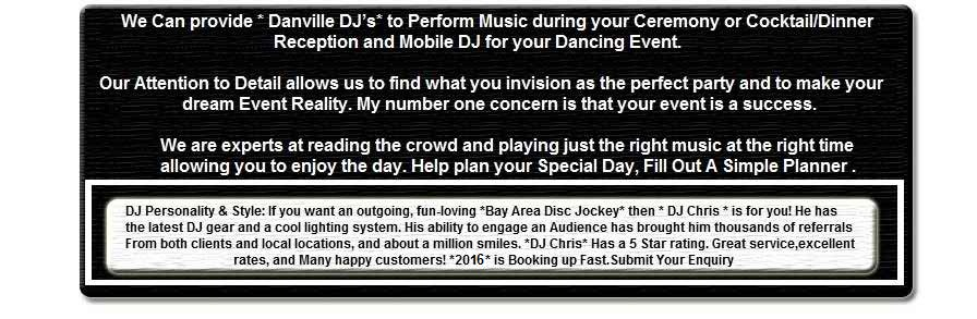 Bay Area DJ, *Danville DJ* has been a *South Bay* DJ in *DANVILLE* in the *East Bay* Bay Area since 1982. DJ, DJs, DJ's, Jockeys, Danville Disc Jockey DANVILLE Bay Area, Danville, Ca. DJ Personality & Style:�If you want an outgoing, fun-loving *Bay Area Disc Jockey* then * DJ Chris * is for you! He has the latest DJ gear and a cool lighting system. His ability to engage an Audience has brought him thousands of referrals From both clients and local locations, and about a million smiles. *DJ Chris* Has a 5 Star rating. Great service, excellent rates, and Many happy customers! *2006* is Booking up Fast.Submit Your Enquiry Click� [more] ... We Can provide * Danville DJ�s* to Perform Music during your Ceremony or Cocktail/Dinner Reception and Mobile DJ for your Dancing Event. Our Attention to Detail allows us to find what you invision as the perfect party and to make your dream Event Reality. My number one concern is that your event is a success. We are experts at reading the crowd and playing just the right music at the right time allowing you to enjoy the day. Help plan your Special Day, Fill Out A Simple Planner [more] ... Bay Area | Bay Disc Jockey | Bay Disc Jockeys | Bay DJ | Bay Area DJ | Bay Area DJs | Bay Area Karaoke | Bay Area Wedding DJ | Burlingame DJ | California Disc Jockey | California Disc Jockeys | California DJ | California DJs | California Wedding | California Wedding Location | Danville DJ | East Bay Wedding | Fremont DJ | Marin Wedding | Oakland DJ | Palo Alto DJ�| Sacramento DJ | San Jose DJ | San Jose Wedding DJ | Santa Clara Wedding | Santa Clara Wedding | Santa Rosa DJ | San Francisco DJ | San Francisco Wedding | San Francisco Wedding DJ | South Bay Wedding | Sunday Wedding | Tunes R Us | Wedding DJ | Wedding Links | San Francisco Bay Area | Contact Us [Other Links] Artist: Joe Aldana